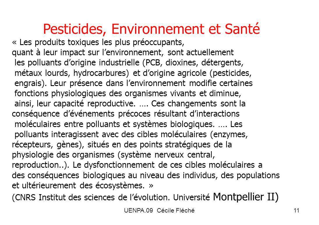 UENPA.09 Cécile Fléché11 Pesticides, Environnement et Santé « Les produits toxiques les plus préoccupants, quant à leur impact sur lenvironnement, sont actuellement les polluants dorigine industrielle (PCB, dioxines, détergents, métaux lourds, hydrocarbures) et dorigine agricole (pesticides, engrais).