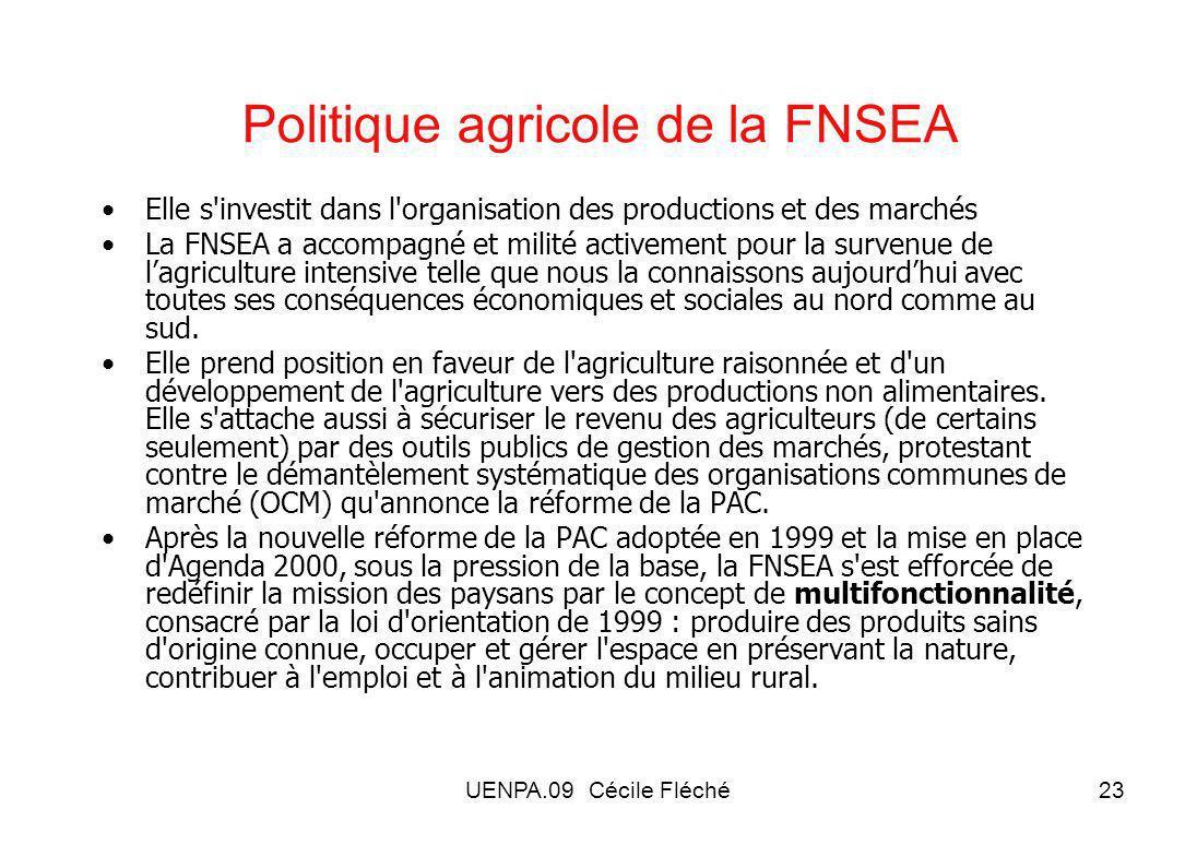 UENPA.09 Cécile Fléché23 Politique agricole de la FNSEA Elle s investit dans l organisation des productions et des marchés La FNSEA a accompagné et milité activement pour la survenue de lagriculture intensive telle que nous la connaissons aujourdhui avec toutes ses conséquences économiques et sociales au nord comme au sud.