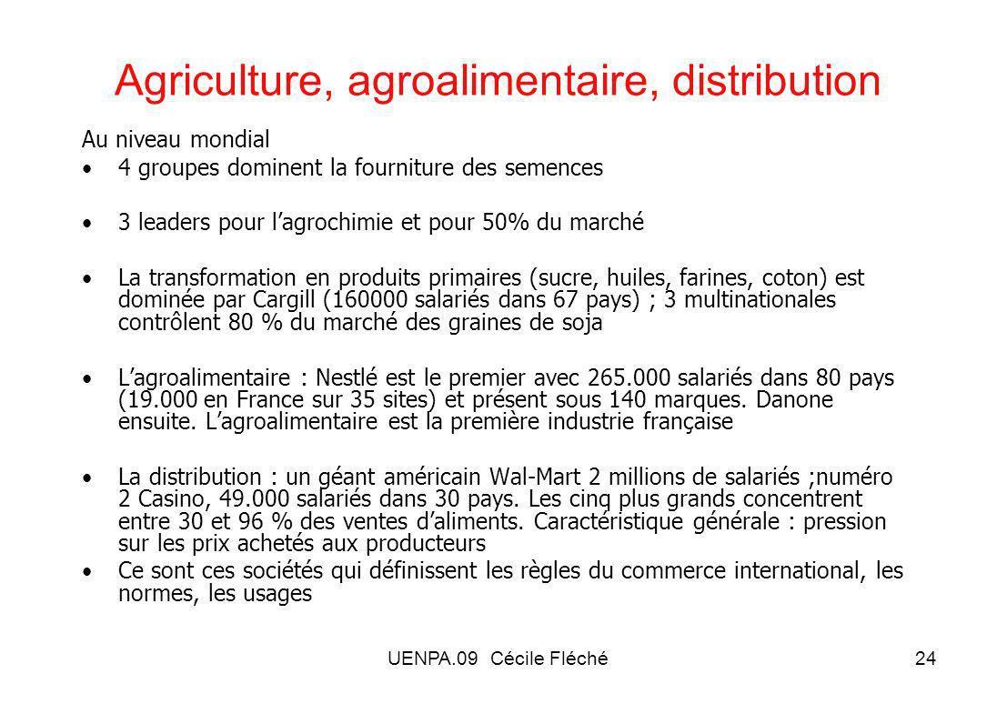 UENPA.09 Cécile Fléché24 Agriculture, agroalimentaire, distribution Au niveau mondial 4 groupes dominent la fourniture des semences 3 leaders pour lagrochimie et pour 50% du marché La transformation en produits primaires (sucre, huiles, farines, coton) est dominée par Cargill (160000 salariés dans 67 pays) ; 3 multinationales contrôlent 80 % du marché des graines de soja Lagroalimentaire : Nestlé est le premier avec 265.000 salariés dans 80 pays (19.000 en France sur 35 sites) et présent sous 140 marques.