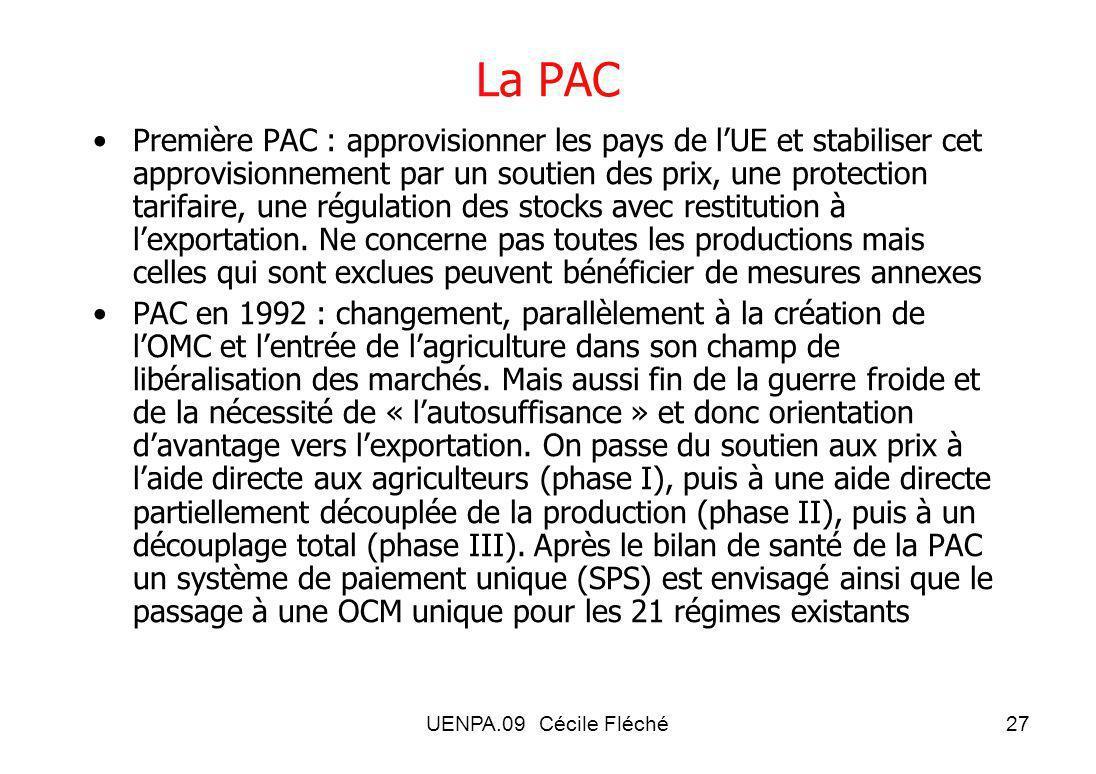 UENPA.09 Cécile Fléché27 La PAC Première PAC : approvisionner les pays de lUE et stabiliser cet approvisionnement par un soutien des prix, une protection tarifaire, une régulation des stocks avec restitution à lexportation.