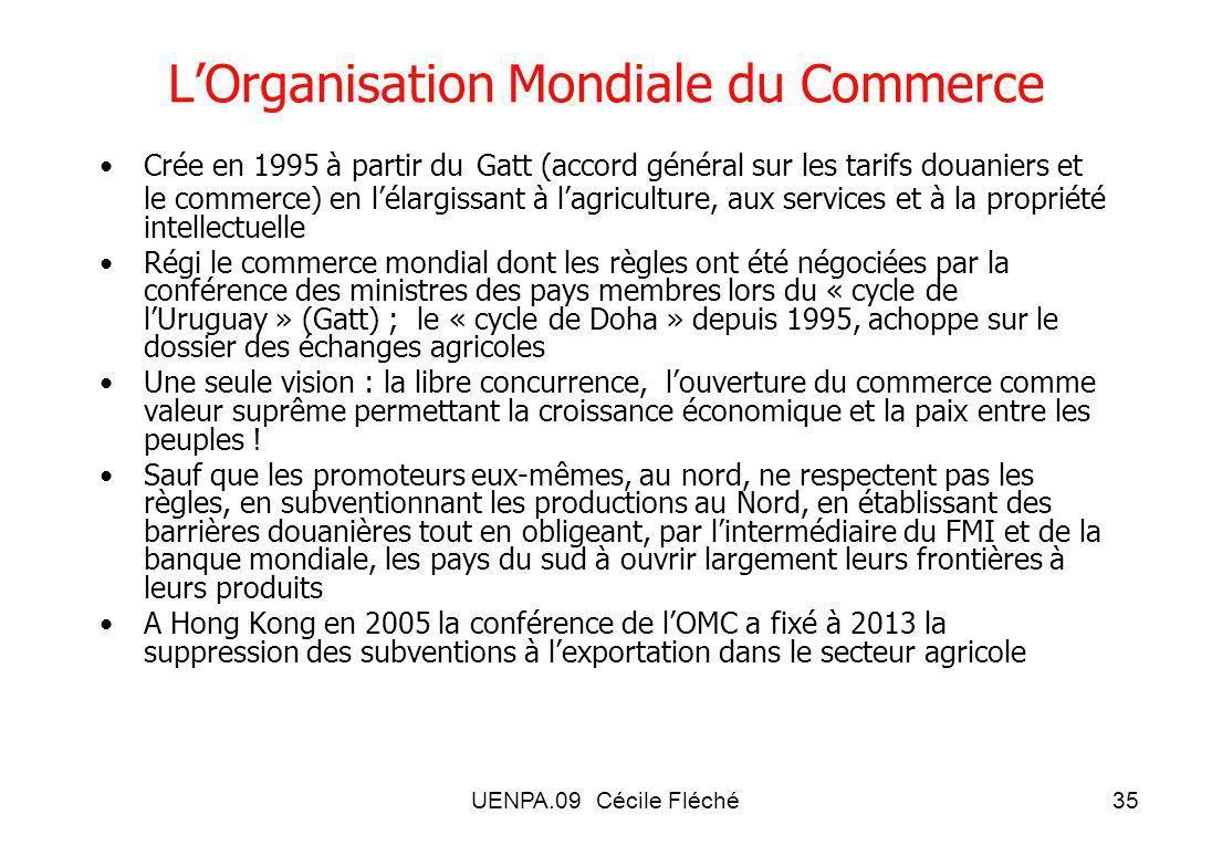 UENPA.09 Cécile Fléché35 LOrganisation Mondiale du Commerce Crée en 1995 à partir du Gatt (accord général sur les tarifs douaniers et le commerce) en lélargissant à lagriculture, aux services et à la propriété intellectuelle Régi le commerce mondial dont les règles ont été négociées par la conférence des ministres des pays membres lors du « cycle de lUruguay » (Gatt) ; le « cycle de Doha » depuis 1995, achoppe sur le dossier des échanges agricoles Une seule vision : la libre concurrence, louverture du commerce comme valeur suprême permettant la croissance économique et la paix entre les peuples .