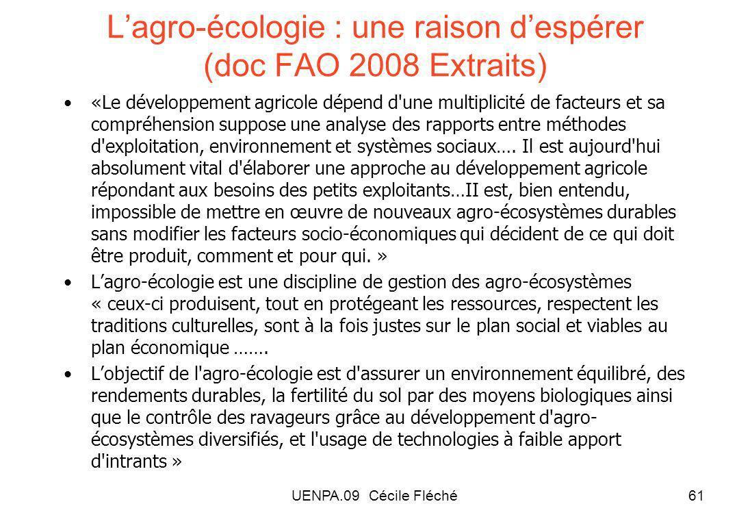 UENPA.09 Cécile Fléché61 Lagro-écologie : une raison despérer (doc FAO 2008 Extraits) «Le développement agricole dépend d une multiplicité de facteurs et sa compréhension suppose une analyse des rapports entre méthodes d exploitation, environnement et systèmes sociaux….