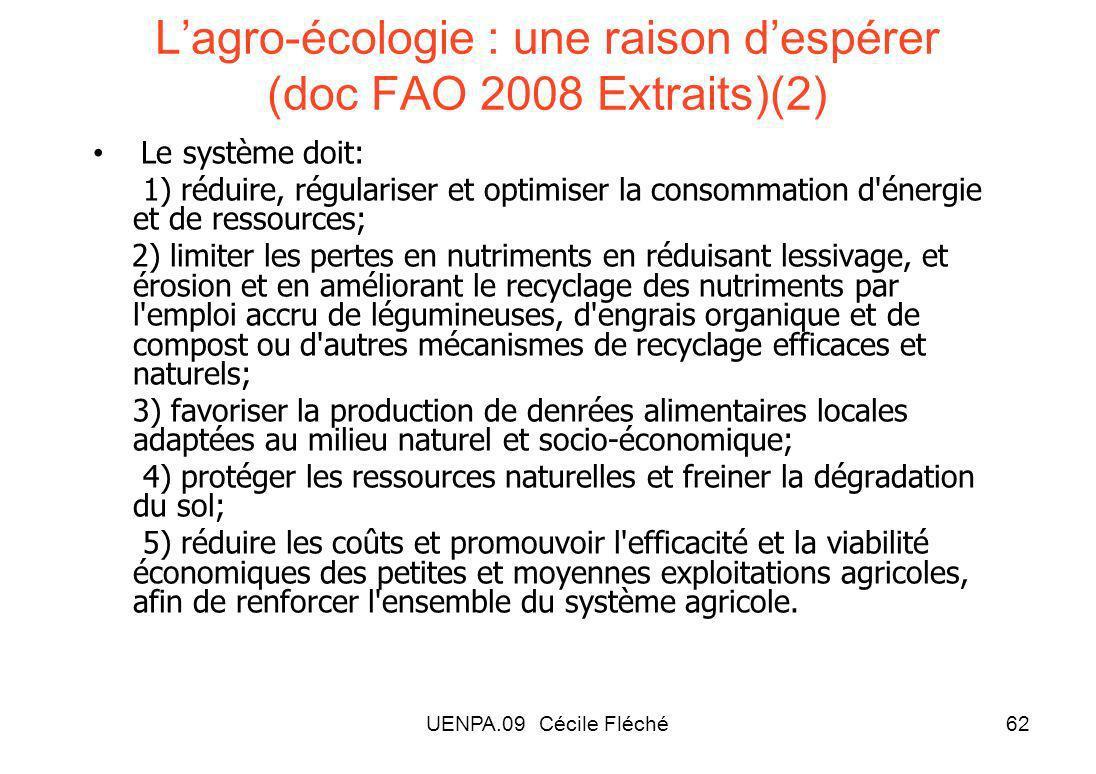 UENPA.09 Cécile Fléché62 Lagro-écologie : une raison despérer (doc FAO 2008 Extraits)(2) Le système doit: 1) réduire, régulariser et optimiser la consommation d énergie et de ressources; 2) limiter les pertes en nutriments en réduisant lessivage, et érosion et en améliorant le recyclage des nutriments par l emploi accru de légumineuses, d engrais organique et de compost ou d autres mécanismes de recyclage efficaces et naturels; 3) favoriser la production de denrées alimentaires locales adaptées au milieu naturel et socio-économique; 4) protéger les ressources naturelles et freiner la dégradation du sol; 5) réduire les coûts et promouvoir l efficacité et la viabilité économiques des petites et moyennes exploitations agricoles, afin de renforcer l ensemble du système agricole.