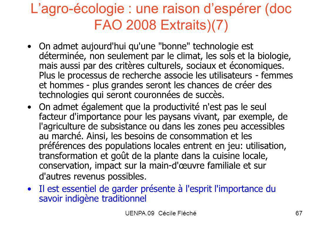 UENPA.09 Cécile Fléché67 Lagro-écologie : une raison despérer (doc FAO 2008 Extraits)(7) On admet aujourd hui qu une bonne technologie est déterminée, non seulement par le climat, les sols et la biologie, mais aussi par des critères culturels, sociaux et économiques.