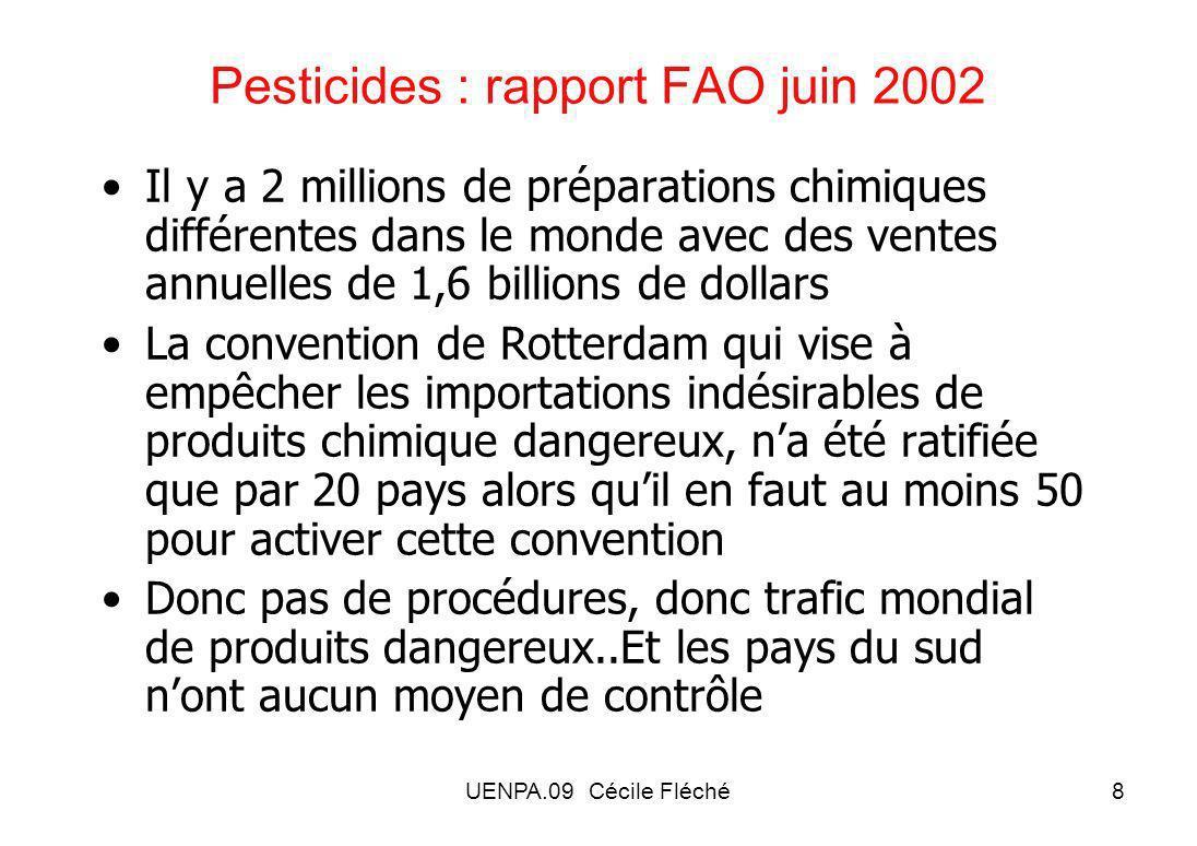 UENPA.09 Cécile Fléché8 Pesticides : rapport FAO juin 2002 Il y a 2 millions de préparations chimiques différentes dans le monde avec des ventes annuelles de 1,6 billions de dollars La convention de Rotterdam qui vise à empêcher les importations indésirables de produits chimique dangereux, na été ratifiée que par 20 pays alors quil en faut au moins 50 pour activer cette convention Donc pas de procédures, donc trafic mondial de produits dangereux..Et les pays du sud nont aucun moyen de contrôle