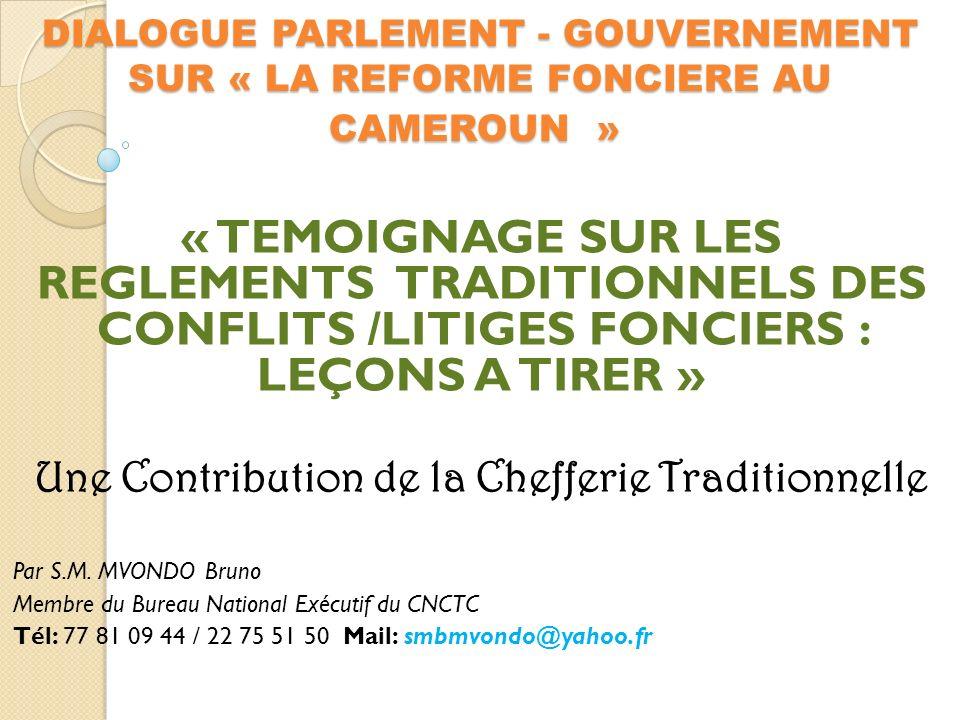 DIALOGUE PARLEMENT - GOUVERNEMENT SUR « LA REFORME FONCIERE AU CAMEROUN » DIALOGUE PARLEMENT - GOUVERNEMENT SUR « LA REFORME FONCIERE AU CAMEROUN » « TEMOIGNAGE SUR LES REGLEMENTS TRADITIONNELS DES CONFLITS /LITIGES FONCIERS : LEÇONS A TIRER » Une Contribution de la Chefferie Traditionnelle Par S.M.