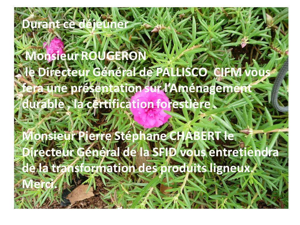 Durant ce déjeuner Monsieur ROUGERON le Directeur Général de PALLISCO CIFM vous fera une présentation sur lAménagement durable, la certification fores