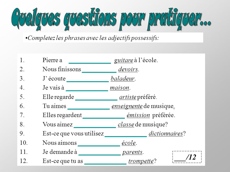 Completez les phrases avec les adjectifs possessifs: 1.Pierre a ___________ guitare à lécole. 2.Nous finissons _________ devoirs. 3.J écoute _________