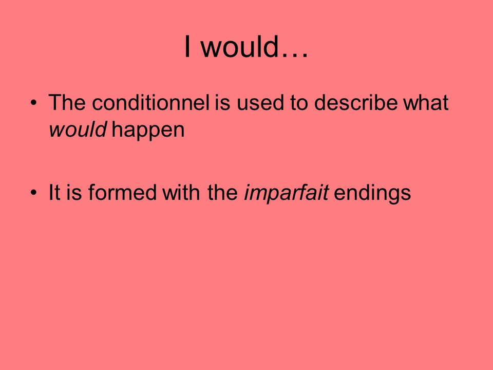 I would… The conditionnel is used to describe what would happen It is formed with the imparfait endings