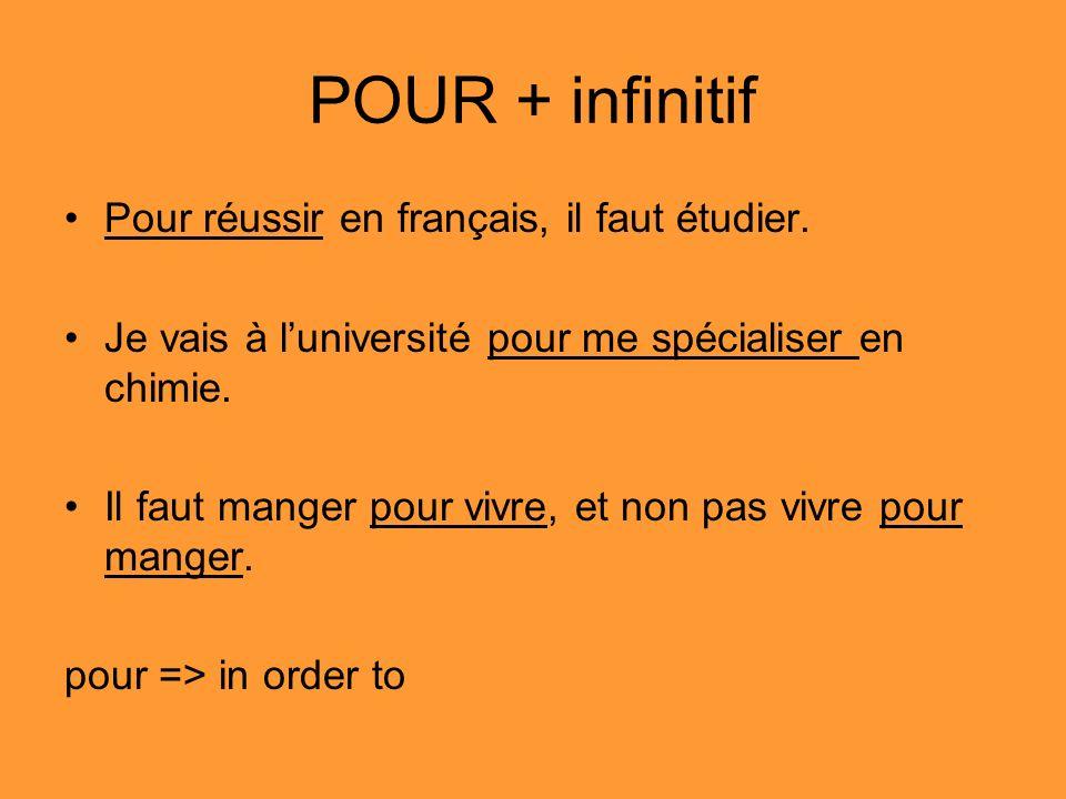 POUR + infinitif Pour réussir en français, il faut étudier. Je vais à luniversité pour me spécialiser en chimie. Il faut manger pour vivre, et non pas