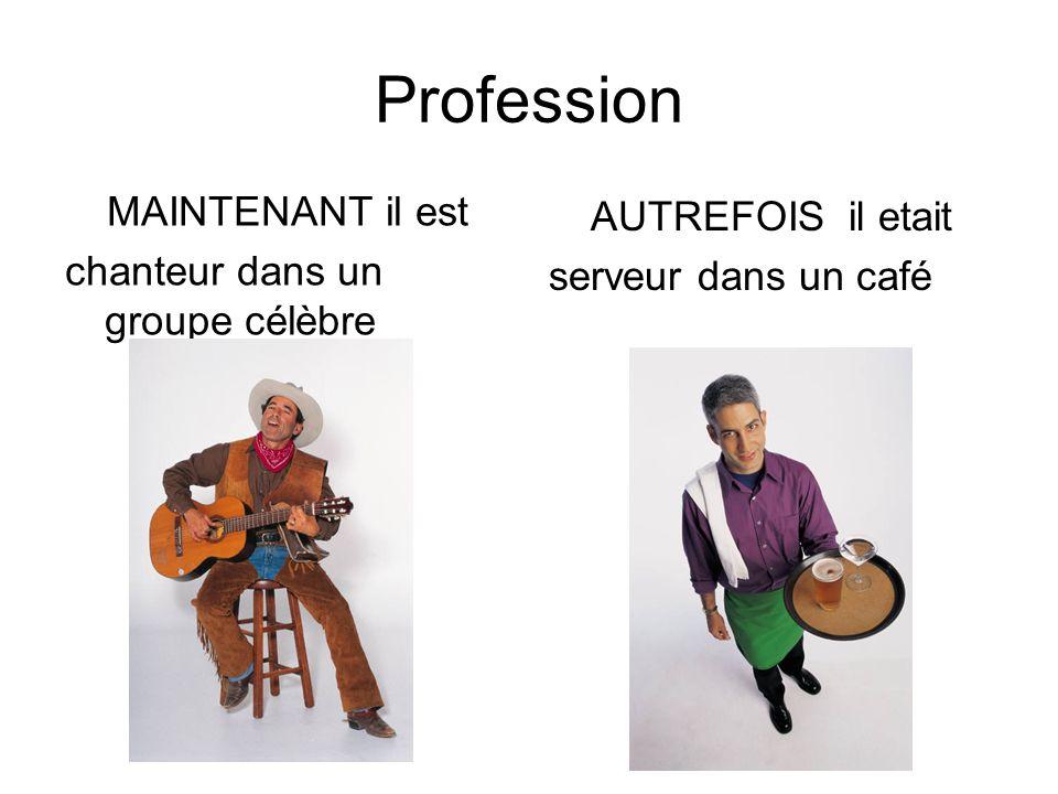 Profession MAINTENANT il est chanteur dans un groupe célèbre AUTREFOIS il etait serveur dans un café