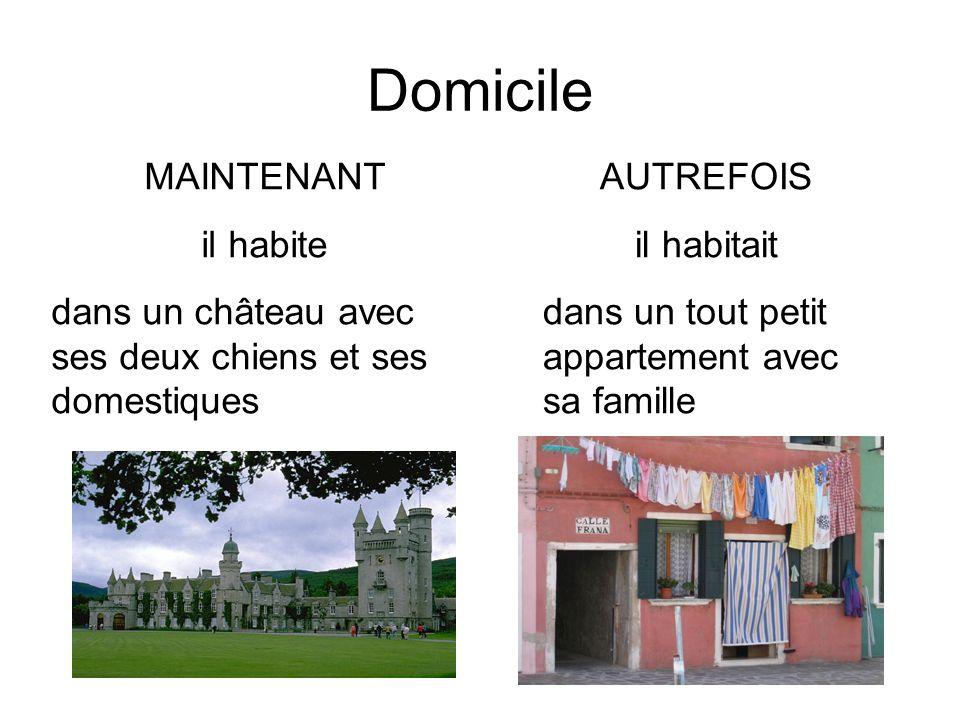 Domicile MAINTENANT il habite dans un château avec ses deux chiens et ses domestiques AUTREFOIS il habitait dans un tout petit appartement avec sa famille