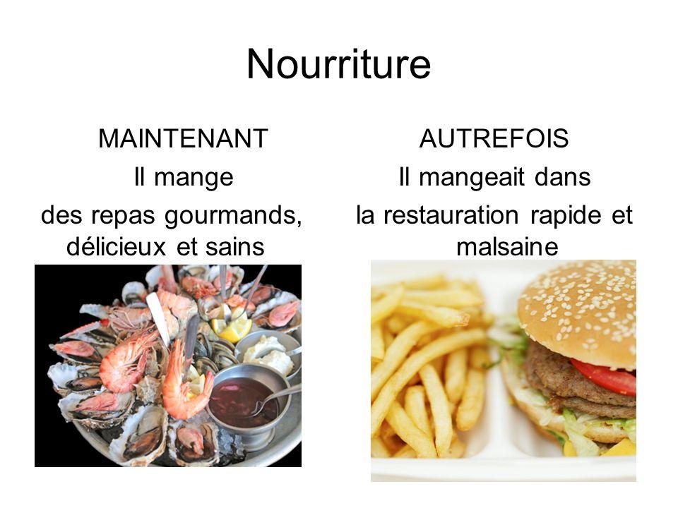 Nourriture MAINTENANT Il mange des repas gourmands, délicieux et sains AUTREFOIS Il mangeait dans la restauration rapide et malsaine