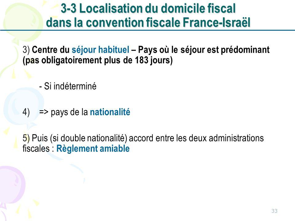 3) Centre du séjour habituel – Pays où le séjour est prédominant (pas obligatoirement plus de 183 jours) - Si indéterminé 4)=> pays de la nationalité 5) Puis (si double nationalité) accord entre les deux administrations fiscales : Règlement amiable 33 3-3 Localisation du domicile fiscal dans la convention fiscale France-Israël