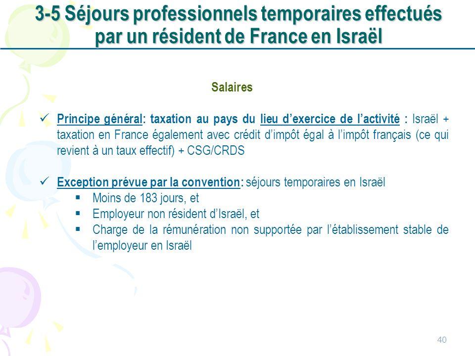 40 Salaires Principe général: taxation au pays du lieu dexercice de lactivité : Israël + taxation en France également avec crédit dimpôt égal à limpôt