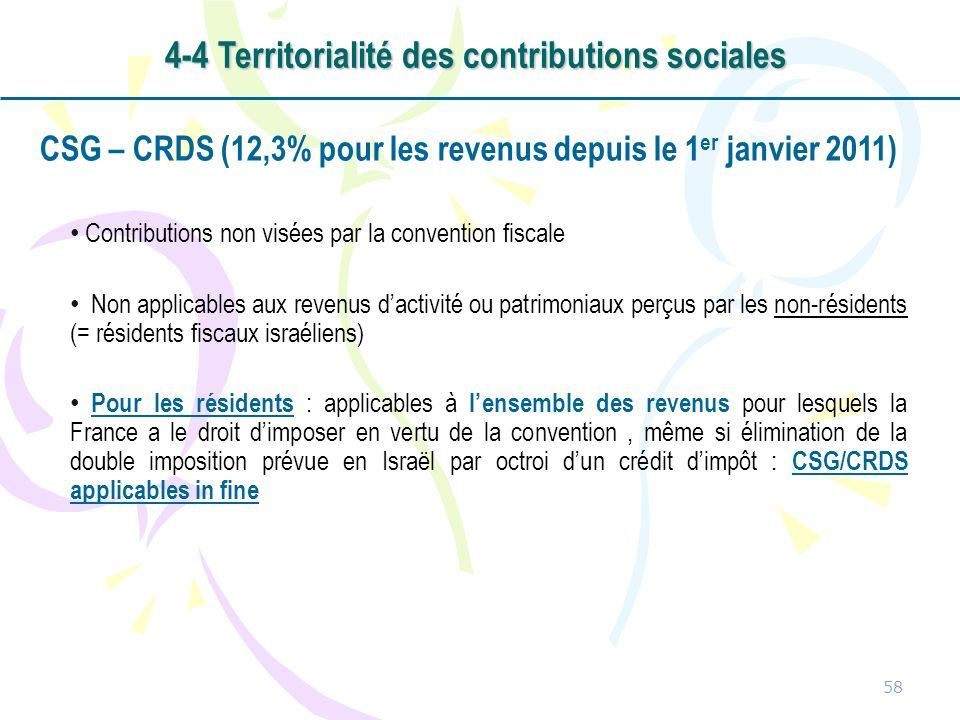 CSG – CRDS (12,3% pour les revenus depuis le 1 er janvier 2011) Contributions non visées par la convention fiscale Non applicables aux revenus dactivité ou patrimoniaux perçus par les non-résidents (= résidents fiscaux israéliens) Pour les résidents : applicables à lensemble des revenus pour lesquels la France a le droit dimposer en vertu de la convention, même si élimination de la double imposition prévue en Israël par octroi dun crédit dimpôt : CSG/CRDS applicables in fine 58 4-4 Territorialité des contributions sociales