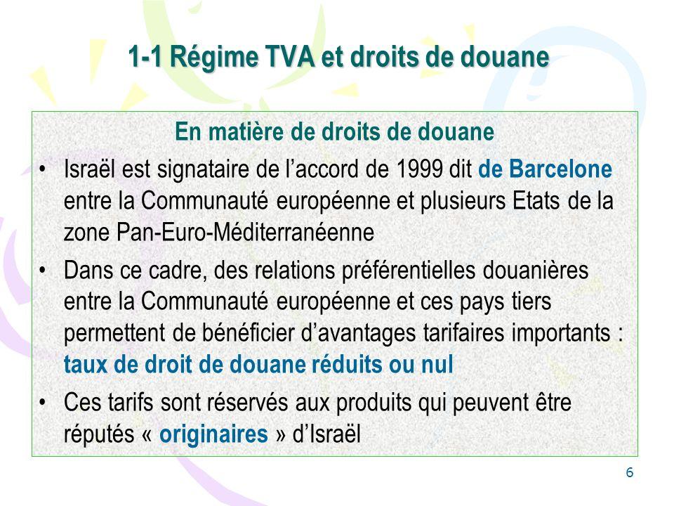 6 1-1 Régime TVA et droits de douane En matière de droits de douane Israël est signataire de laccord de 1999 dit de Barcelone entre la Communauté européenne et plusieurs Etats de la zone Pan-Euro-Méditerranéenne Dans ce cadre, des relations préférentielles douanières entre la Communauté européenne et ces pays tiers permettent de bénéficier davantages tarifaires importants : taux de droit de douane réduits ou nul Ces tarifs sont réservés aux produits qui peuvent être réputés « originaires » dIsraël