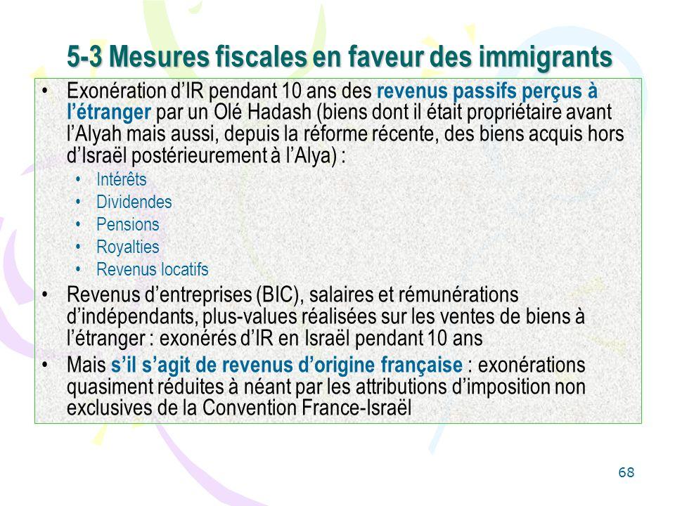 68 5-3 Mesures fiscales en faveur des immigrants Exonération dIR pendant 10 ans des revenus passifs perçus à létranger par un Olé Hadash (biens dont i