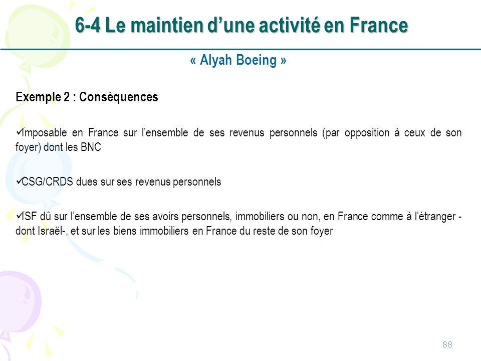 « Alyah Boeing » Exemple 2 : Conséquences Imposable en France sur lensemble de ses revenus personnels (par opposition à ceux de son foyer) dont les BNC CSG/CRDS dues sur ses revenus personnels ISF dû sur lensemble de ses avoirs personnels, immobiliers ou non, en France comme à létranger - dont Israël-, et sur les biens immobiliers en France du reste de son foyer 88 6-4 Le maintien dune activité en France