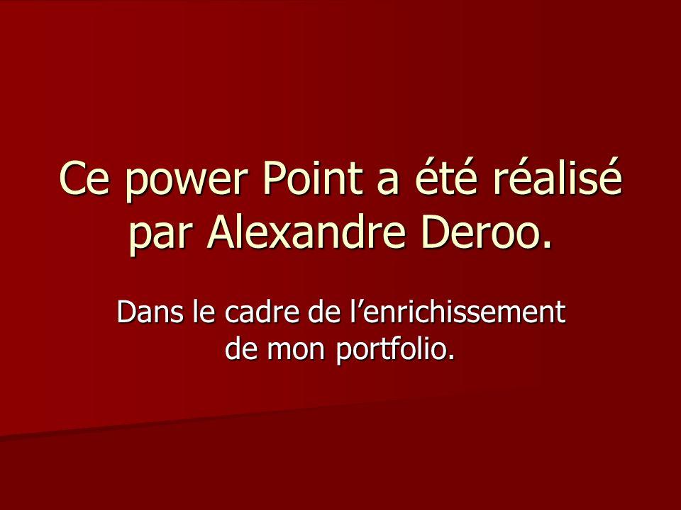 Ce power Point a été réalisé par Alexandre Deroo. Dans le cadre de lenrichissement de mon portfolio.