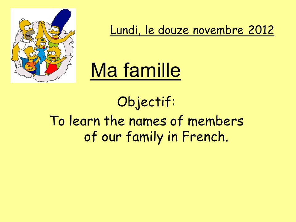 Lundi, le douze novembre 2012 Objectif: To learn the names of members of our family in French. Ma famille