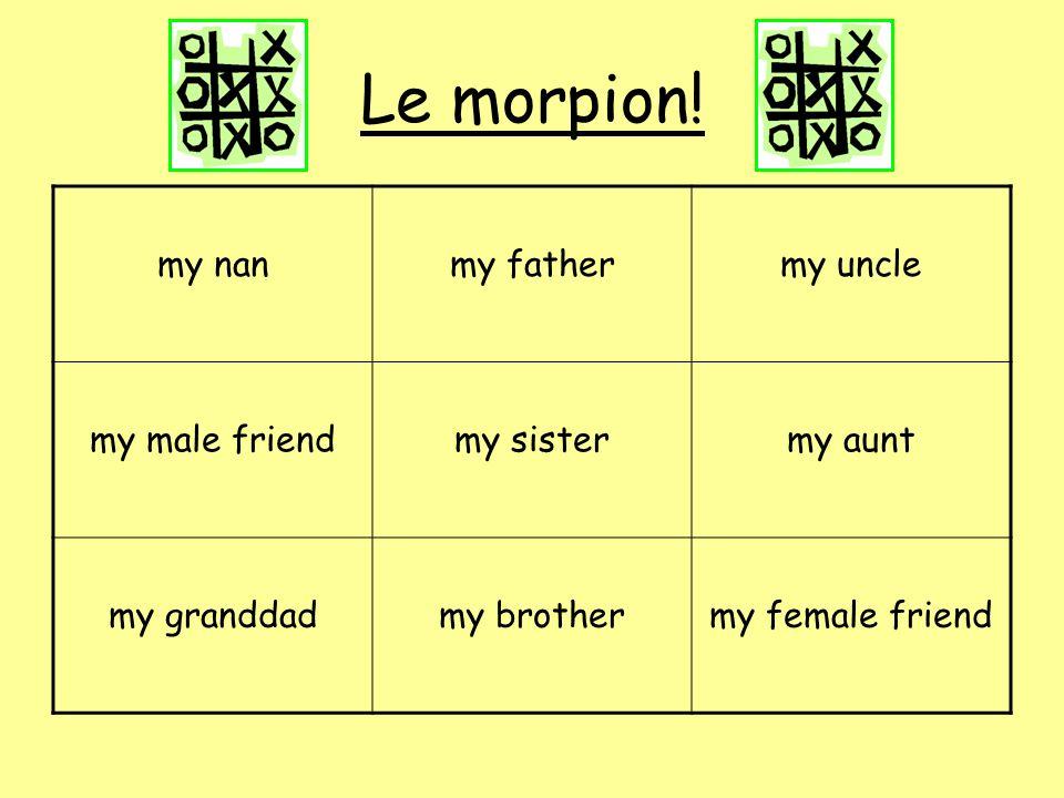 Le morpion! my nanmy fathermy uncle my male friendmy sistermy aunt my granddadmy brothermy female friend