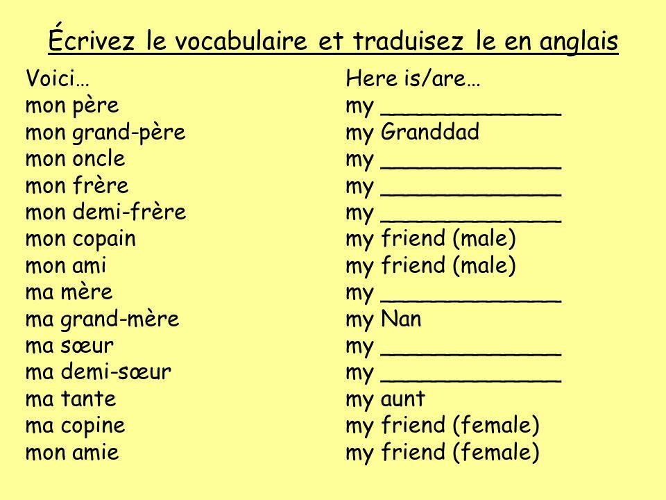 Écrivez le vocabulaire et traduisez le en anglais Voici… mon père mon grand-père mon oncle mon frère mon demi-frère mon copain mon ami ma mère ma gran