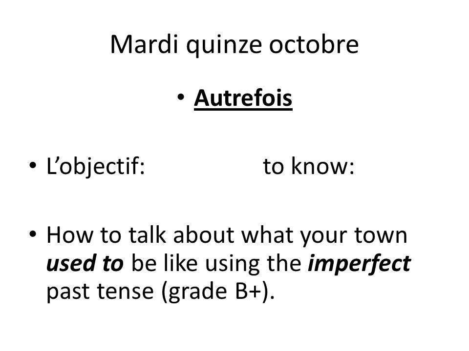 Mardi quinze octobre Autrefois Lobjectif:to know: How to talk about what your town used to be like using the imperfect past tense (grade B+).