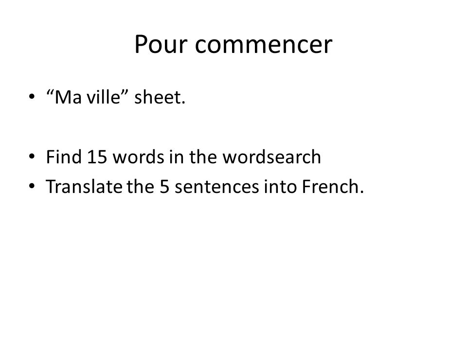 Pour commencer Ma ville sheet. Find 15 words in the wordsearch Translate the 5 sentences into French.