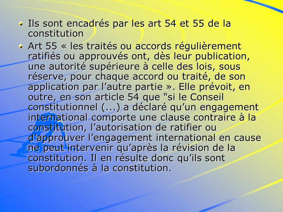 Ils sont encadrés par les art 54 et 55 de la constitution Art 55 « les traités ou accords régulièrement ratifiés ou approuvés ont, dès leur publication, une autorité supérieure à celle des lois, sous réserve, pour chaque accord ou traité, de son application par lautre partie ».