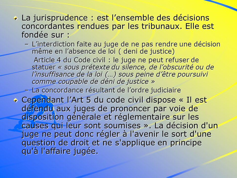 La jurisprudence : est lensemble des décisions concordantes rendues par les tribunaux.