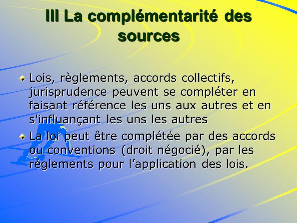 III La complémentarité des sources Lois, règlements, accords collectifs, jurisprudence peuvent se compléter en faisant référence les uns aux autres et en s influançant les uns les autres La loi peut être complétée par des accords ou conventions (droit négocié), par les réglements pour lapplication des lois.