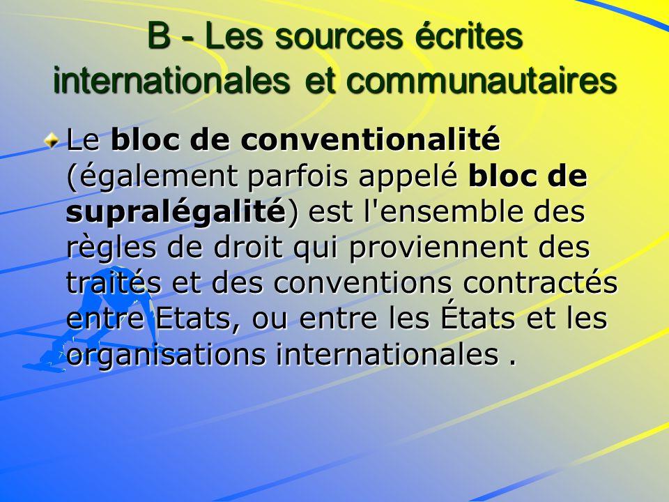 B - Les sources écrites internationales et communautaires Le bloc de conventionalité (également parfois appelé bloc de supralégalité) est l ensemble des règles de droit qui proviennent des traités et des conventions contractés entre Etats, ou entre les États et les organisations internationales.