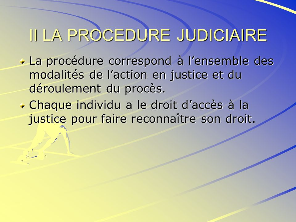II LA PROCEDURE JUDICIAIRE La procédure correspond à lensemble des modalités de laction en justice et du déroulement du procès. Chaque individu a le d