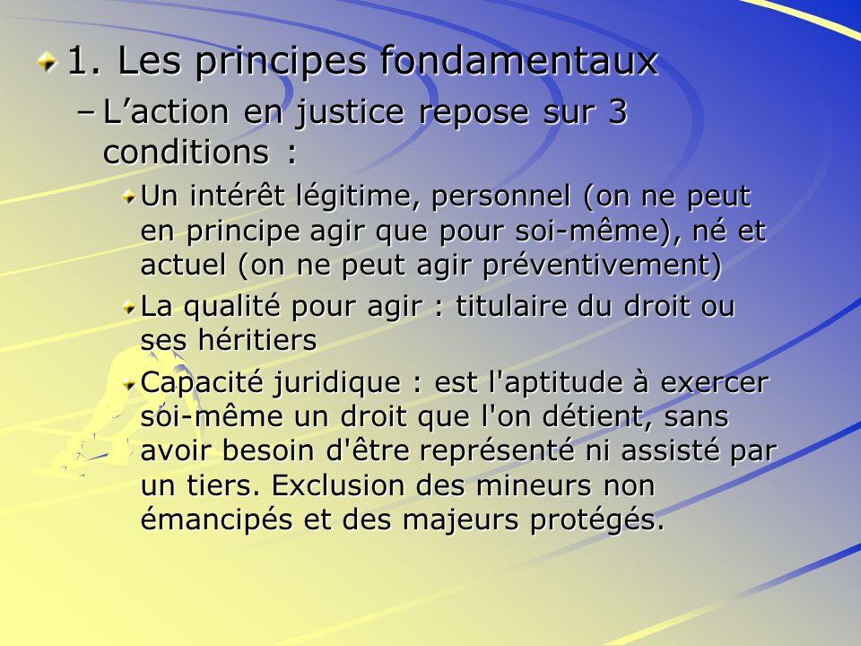 1. Les principes fondamentaux –Laction en justice repose sur 3 conditions : Un intérêt légitime, personnel (on ne peut en principe agir que pour soi-m