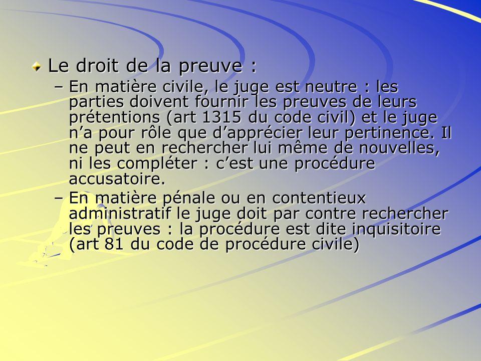 Le droit de la preuve : –En matière civile, le juge est neutre : les parties doivent fournir les preuves de leurs prétentions (art 1315 du code civil)