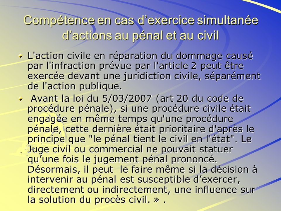 Compétence en cas dexercice simultanée dactions au pénal et au civil L'action civile en réparation du dommage causé par l'infraction prévue par l'arti