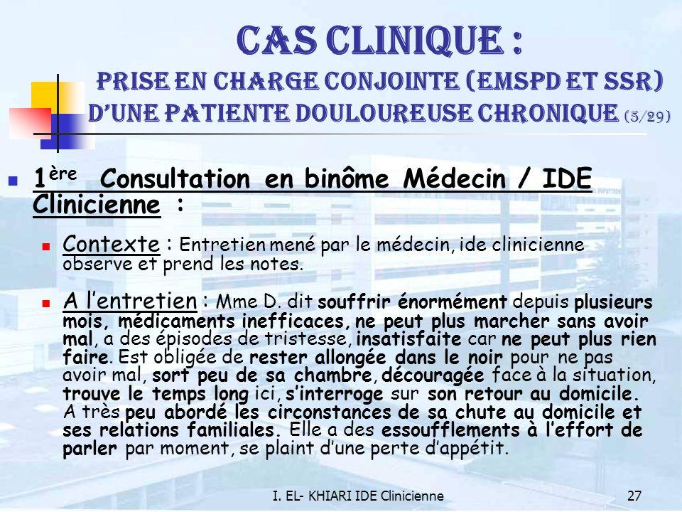 I. EL- KHIARI IDE Clinicienne27 Cas Clinique : Prise en charge conjointe (EMSPD et SSR) dune patiente douloureuse chronique (5/29) 1 ère Consultation