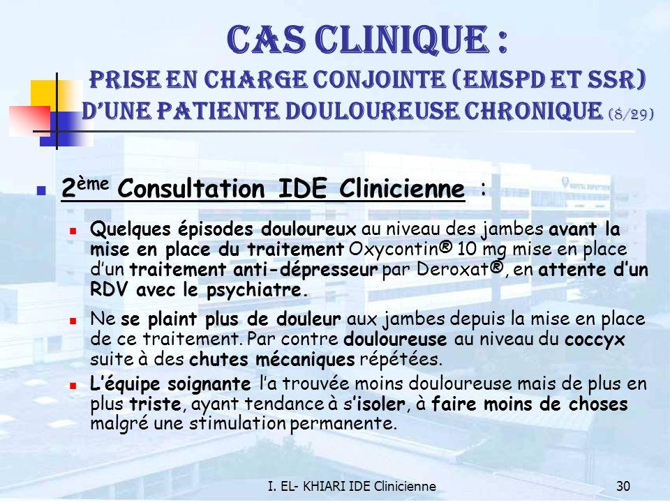 I. EL- KHIARI IDE Clinicienne30 Cas Clinique : Prise en charge conjointe (EMSPD et SSR) dune patiente douloureuse chronique (8/29) 2 ème Consultation