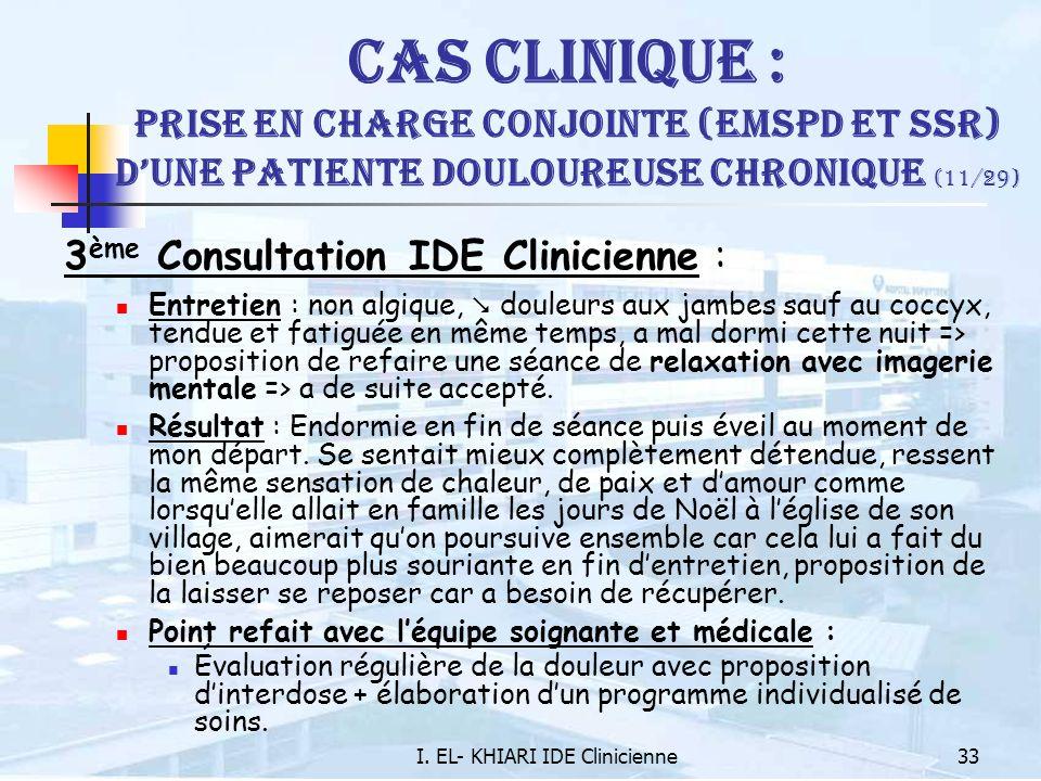 I. EL- KHIARI IDE Clinicienne33 Cas Clinique : Prise en charge conjointe (EMSPD et SSR) dune patiente douloureuse chronique (11/29) 3 ème Consultation