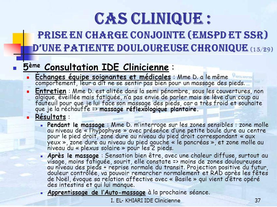 I. EL- KHIARI IDE Clinicienne37 Cas Clinique : Prise en charge conjointe (EMSPD et SSR) dune patiente douloureuse chronique (15/29) 5 ème Consultation