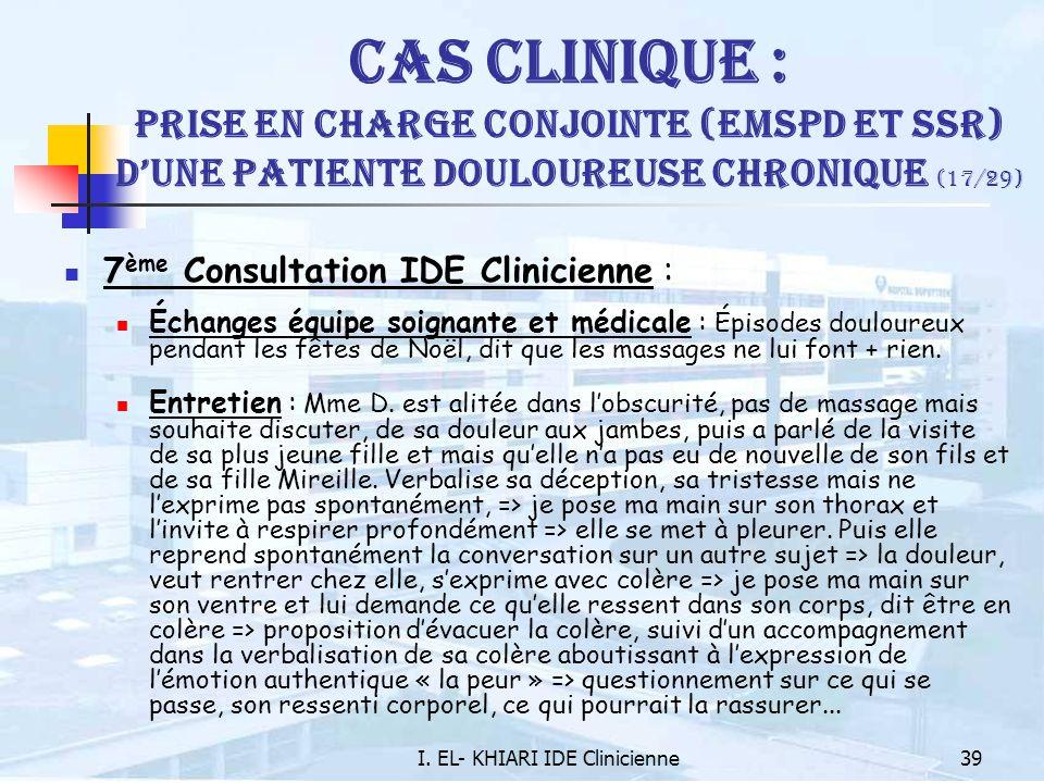 I. EL- KHIARI IDE Clinicienne39 Cas Clinique : Prise en charge conjointe (EMSPD et SSR) dune patiente douloureuse chronique (17/29) 7 ème Consultation