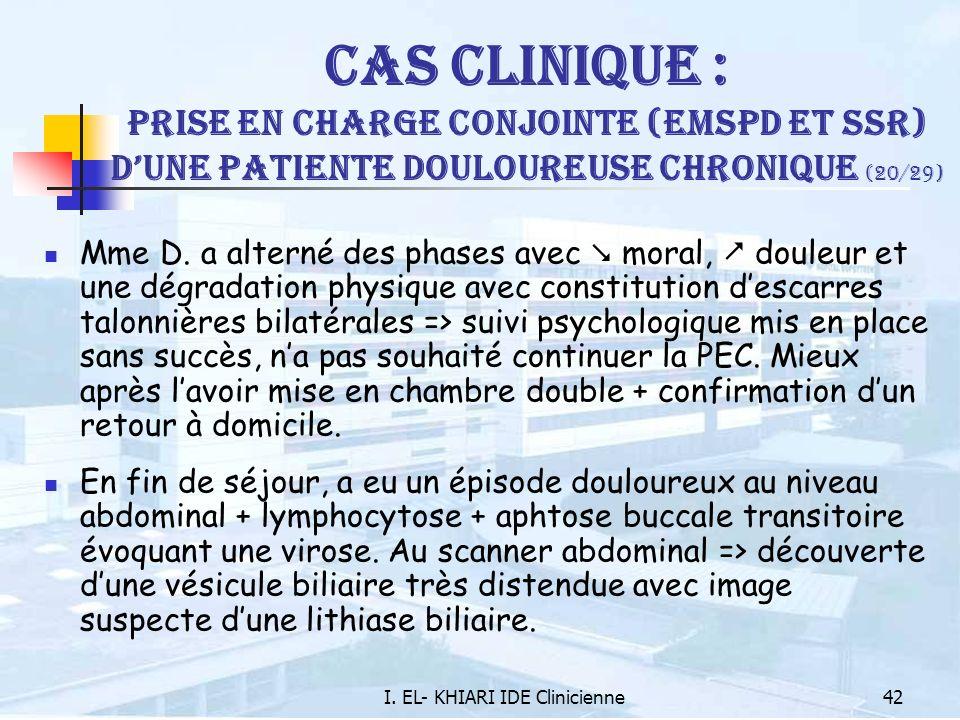 I. EL- KHIARI IDE Clinicienne42 Cas Clinique : Prise en charge conjointe (EMSPD et SSR) dune patiente douloureuse chronique (20/29) Mme D. a alterné d