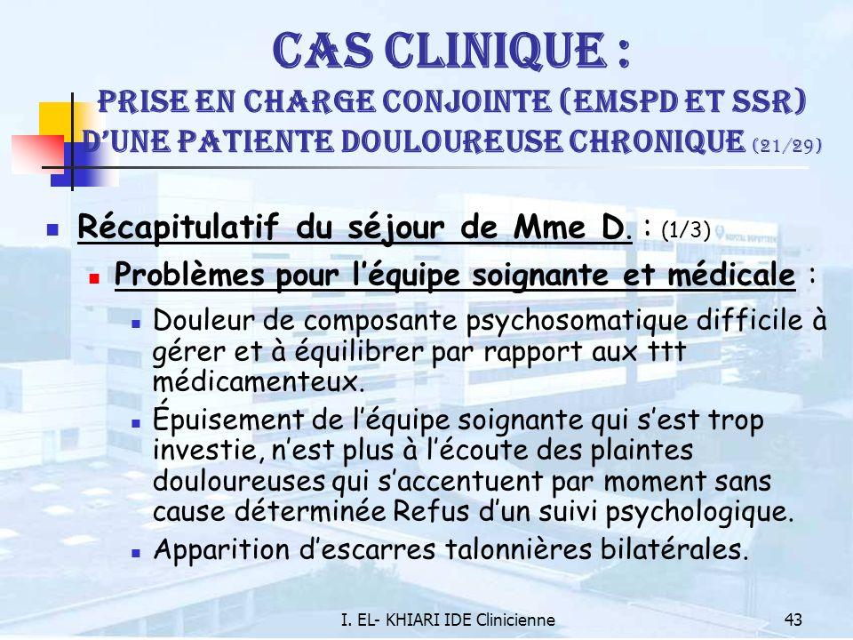 I. EL- KHIARI IDE Clinicienne43 Cas Clinique : Prise en charge conjointe (EMSPD et SSR) dune patiente douloureuse chronique (21/29) Récapitulatif du s
