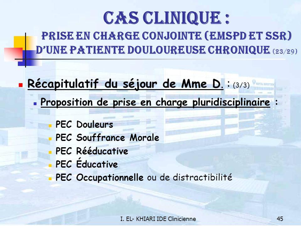 I. EL- KHIARI IDE Clinicienne45 Cas Clinique : Prise en charge conjointe (EMSPD et SSR) dune patiente douloureuse chronique (23/29) Récapitulatif du s