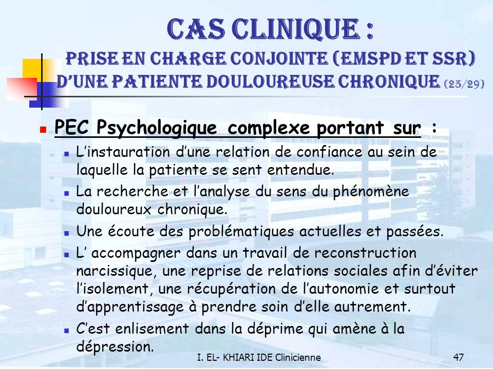 I. EL- KHIARI IDE Clinicienne47 Cas Clinique : Prise en charge conjointe (EMSPD et SSR) dune patiente douloureuse chronique (25/29) PEC Psychologique