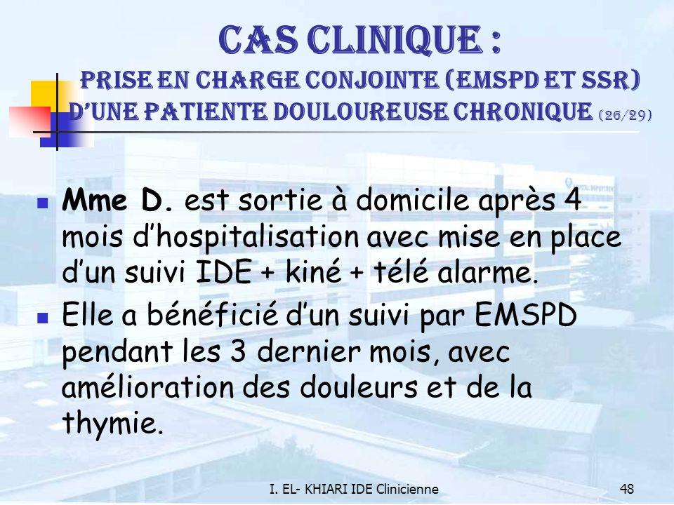 I. EL- KHIARI IDE Clinicienne48 Cas Clinique : Prise en charge conjointe (EMSPD et SSR) dune patiente douloureuse chronique (26/ 29 ) Mme D. est sorti
