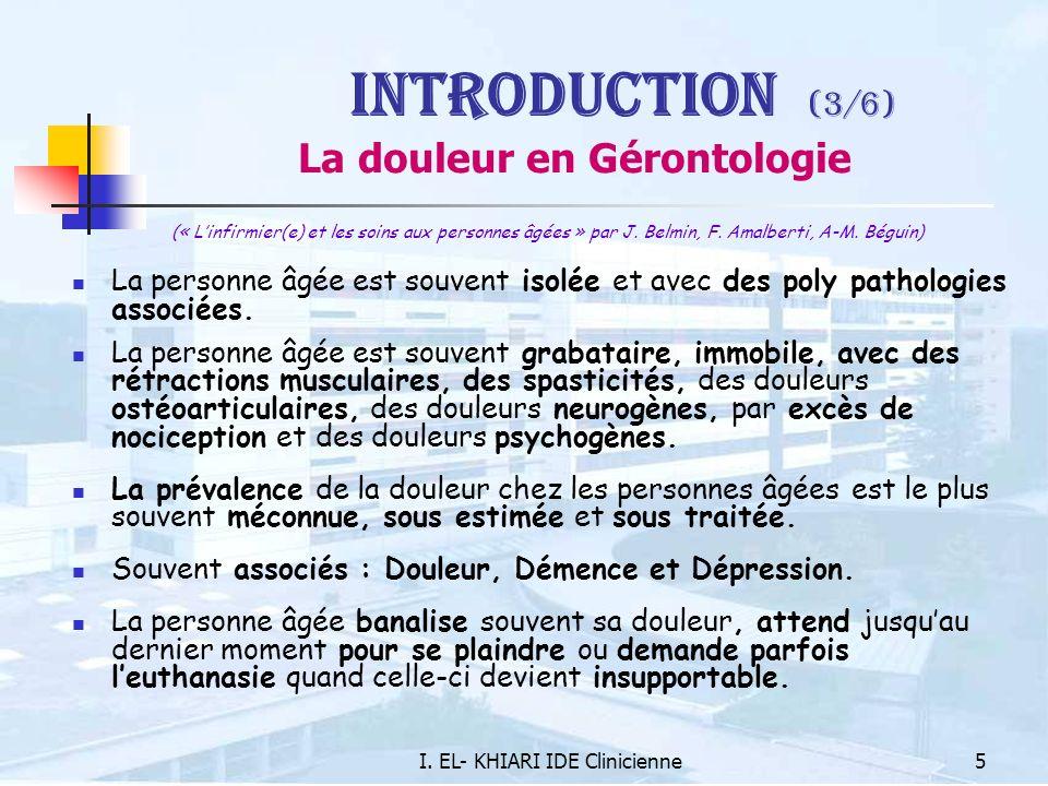 I. EL- KHIARI IDE Clinicienne5 Introduction (3/6) La douleur en Gérontologie (« Linfirmier(e) et les soins aux personnes âgées » par J. Belmin, F. Ama