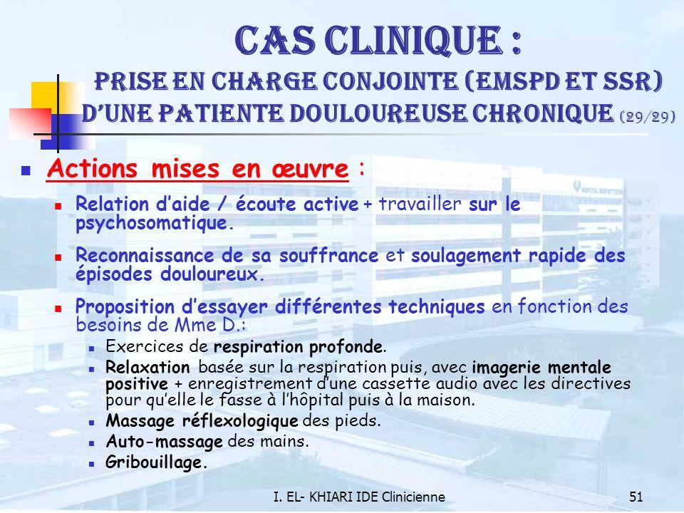 I. EL- KHIARI IDE Clinicienne51 Cas Clinique : Prise en charge conjointe (EMSPD et SSR) dune patiente douloureuse chronique (29/29) Actions mises en œ