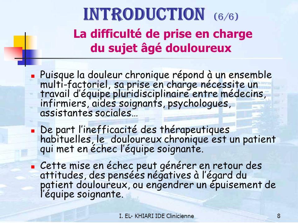 I. EL- KHIARI IDE Clinicienne8 Introduction (6/6) La difficulté de prise en charge du sujet âgé douloureux Puisque la douleur chronique répond à un en